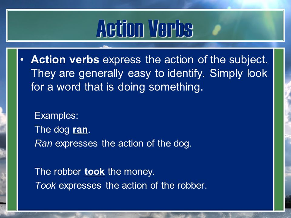 Action Verbs Action verbs express the action of the subject. They are generally easy to identify. Simply look for a word that is doing something.