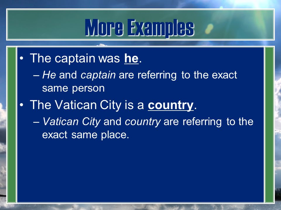 More Examples The captain was he. The Vatican City is a country.