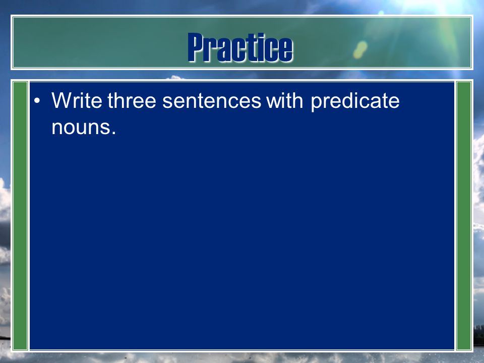 Practice Write three sentences with predicate nouns.