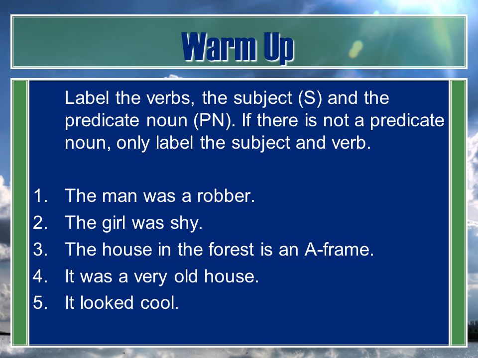 Warm Up Label the verbs, the subject (S) and the predicate noun (PN). If there is not a predicate noun, only label the subject and verb.