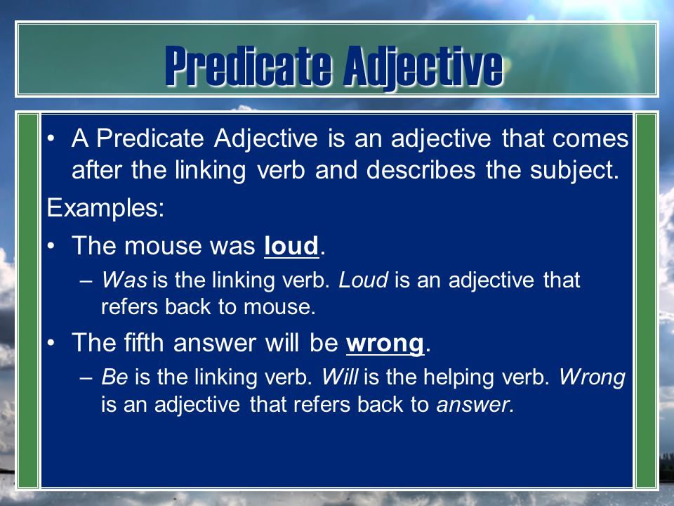 Predicate Adjective A Predicate Adjective is an adjective that comes after the linking verb and describes the subject.