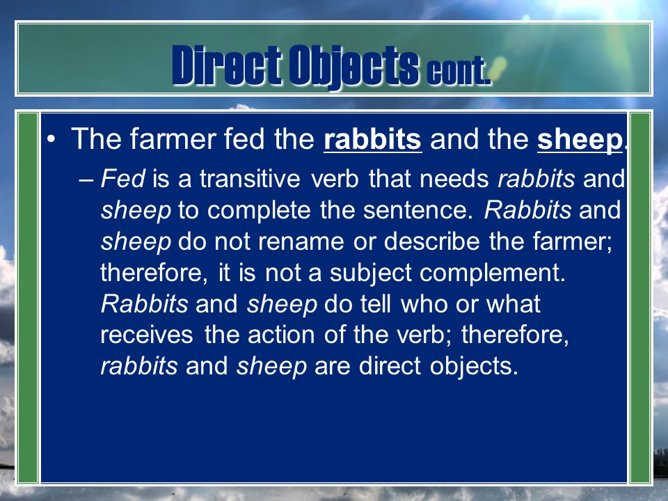 Direct Objects cont. The farmer fed the rabbits and the sheep.