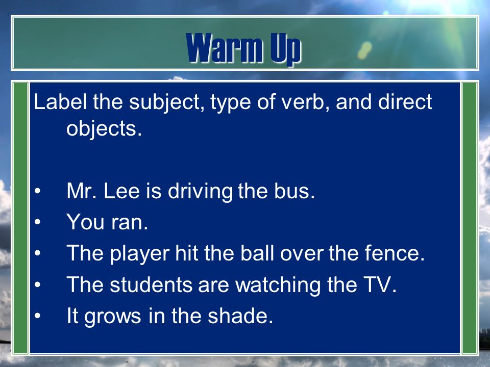 Warm Up Label the subject, type of verb, and direct objects.