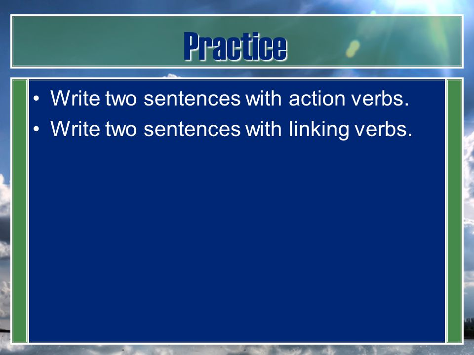 Practice Write two sentences with action verbs.
