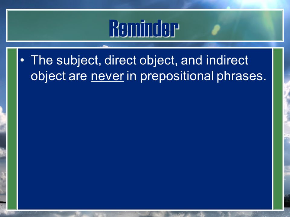 Reminder The subject, direct object, and indirect object are never in prepositional phrases.