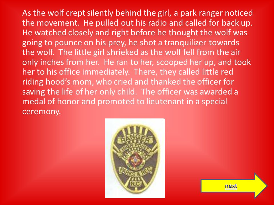 As the wolf crept silently behind the girl, a park ranger noticed the movement. He pulled out his radio and called for back up. He watched closely and right before he thought the wolf was going to pounce on his prey, he shot a tranquilizer towards the wolf. The little girl shrieked as the wolf fell from the air only inches from her. He ran to her, scooped her up, and took her to his office immediately. There, they called little red riding hood's mom, who cried and thanked the officer for saving the life of her only child. The officer was awarded a medal of honor and promoted to lieutenant in a special ceremony.