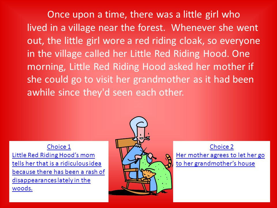 Once upon a time, there was a little girl who lived in a village near the forest. Whenever she went out, the little girl wore a red riding cloak, so everyone in the village called her Little Red Riding Hood. One morning, Little Red Riding Hood asked her mother if she could go to visit her grandmother as it had been awhile since they d seen each other.