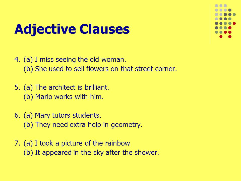 Adjective Clauses 4. (a) I miss seeing the old woman.
