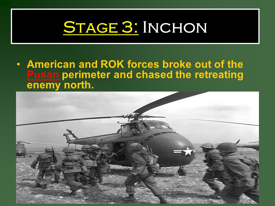Stage 3: Inchon American and ROK forces broke out of the Pusan perimeter and chased the retreating enemy north.
