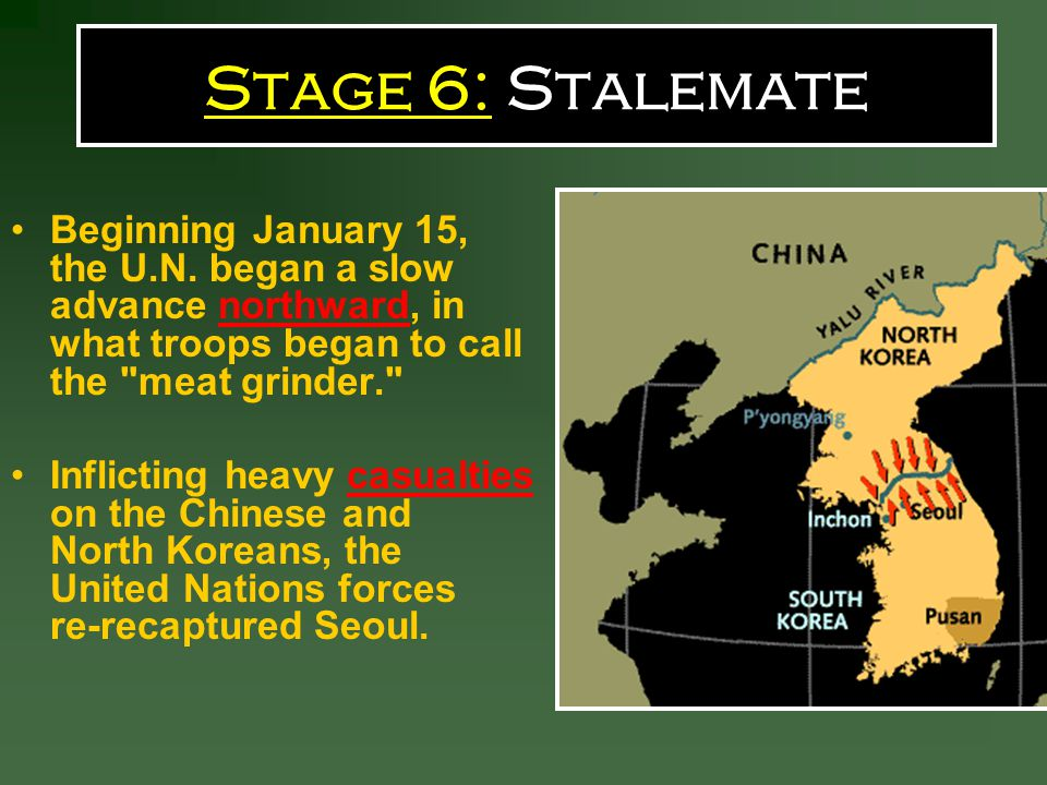 Stage 6: Stalemate Beginning January 15, the U.N. began a slow advance northward, in what troops began to call the meat grinder.