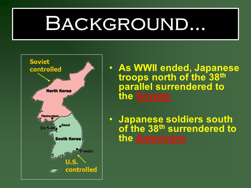 Background… Soviet controlled. As WWII ended, Japanese troops north of the 38th parallel surrendered to the Soviets.