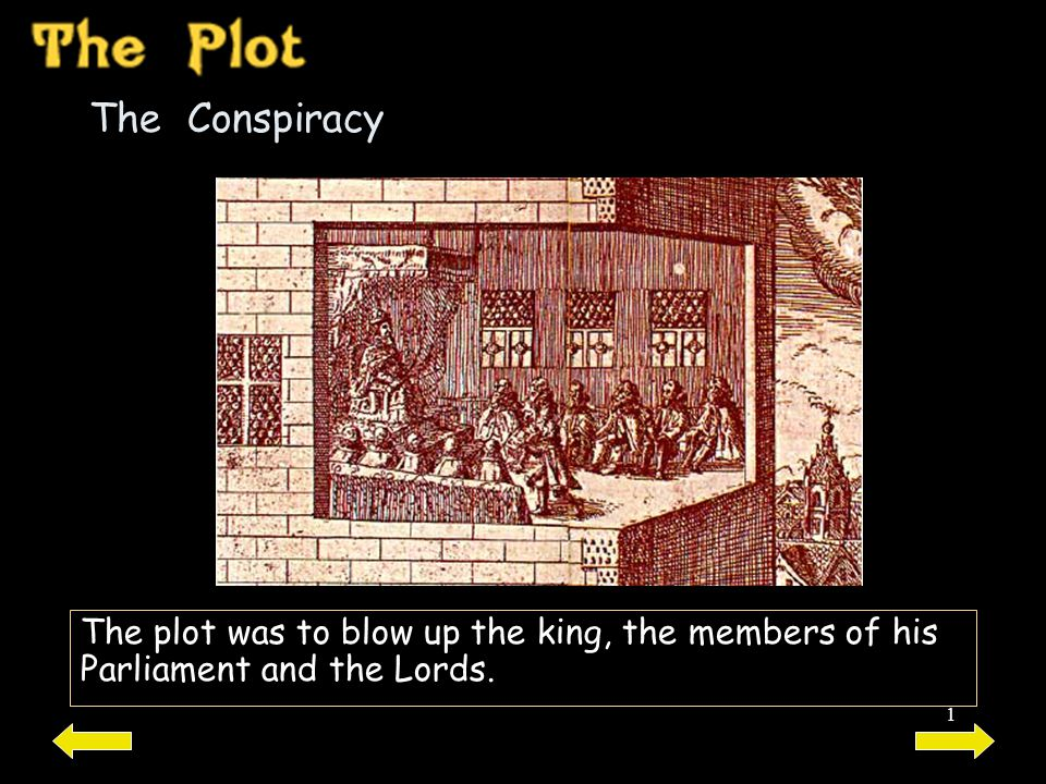 The Conspiracy The plot was to blow up the king, the members of his Parliament and the Lords.