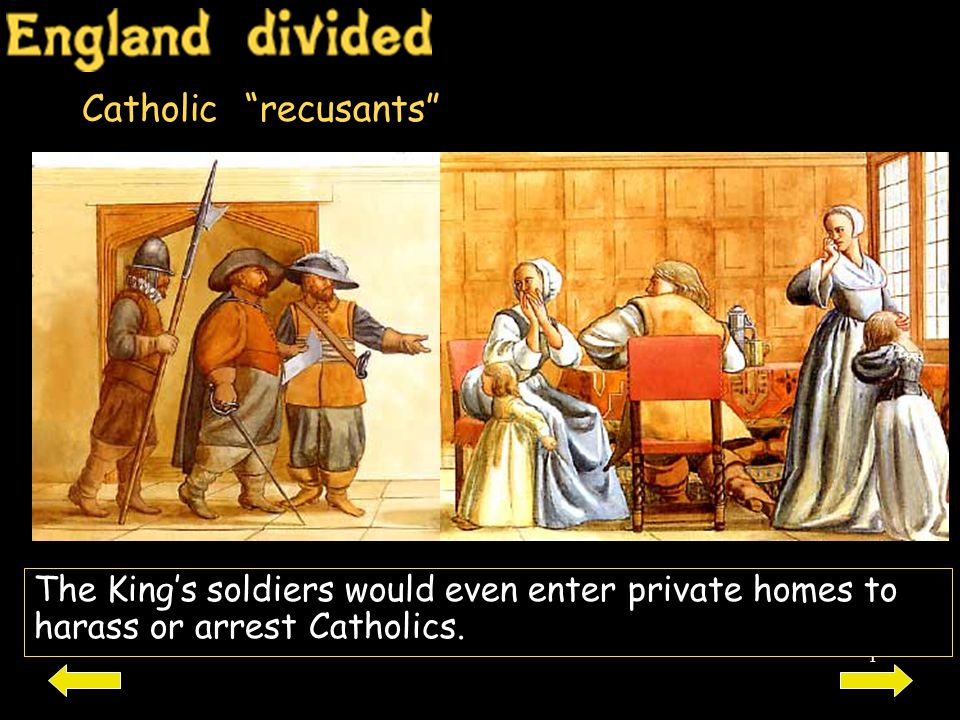 Catholic recusants The King's soldiers would even enter private homes to harass or arrest Catholics.
