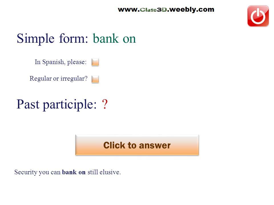 Simple form: bank on Past participle: