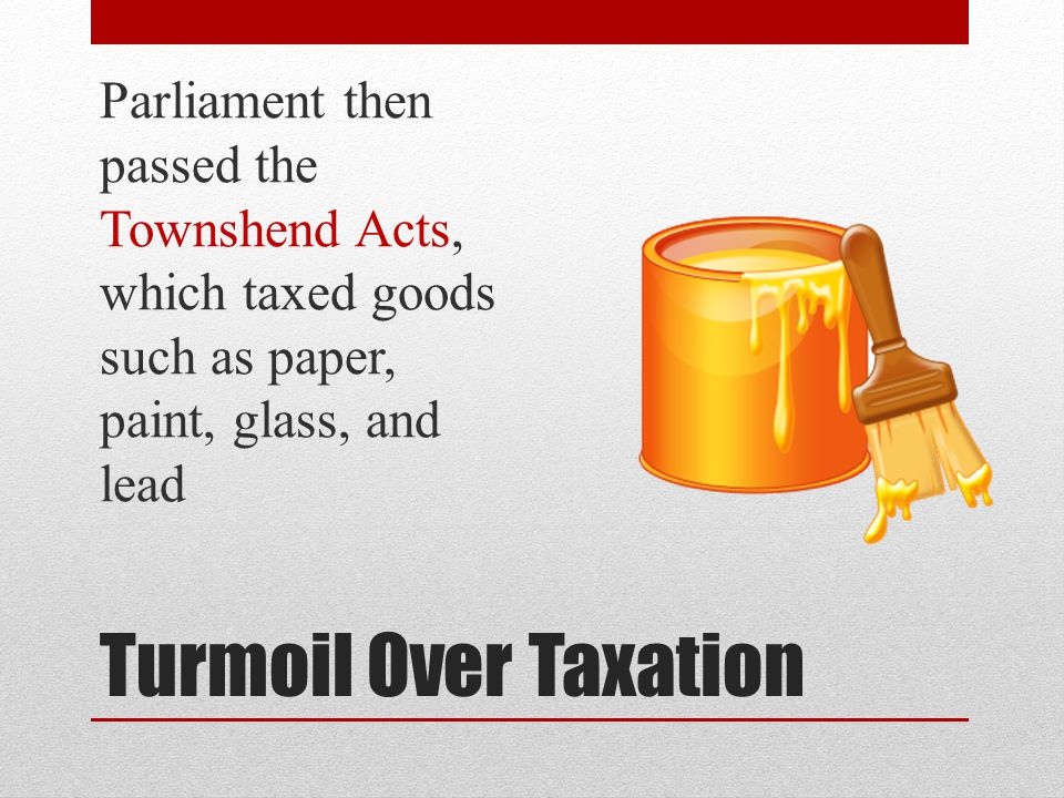 Parliament then passed the Townshend Acts, which taxed goods such as paper, paint, glass, and lead