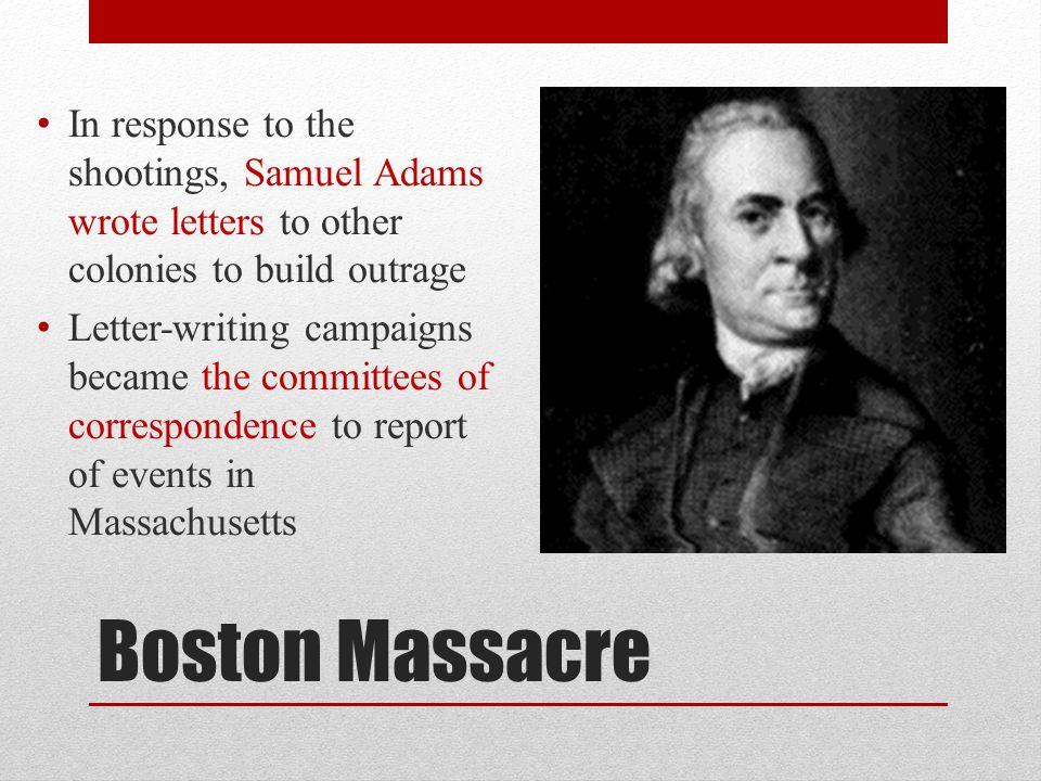 In response to the shootings, Samuel Adams wrote letters to other colonies to build outrage