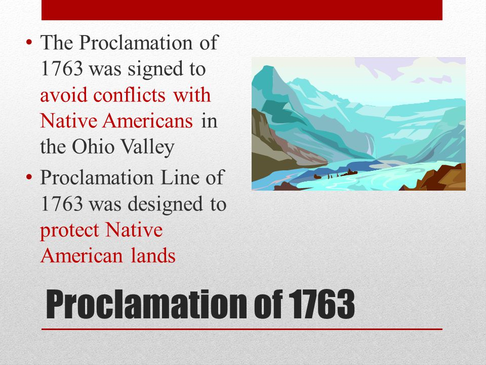 The Proclamation of 1763 was signed to avoid conflicts with Native Americans in the Ohio Valley