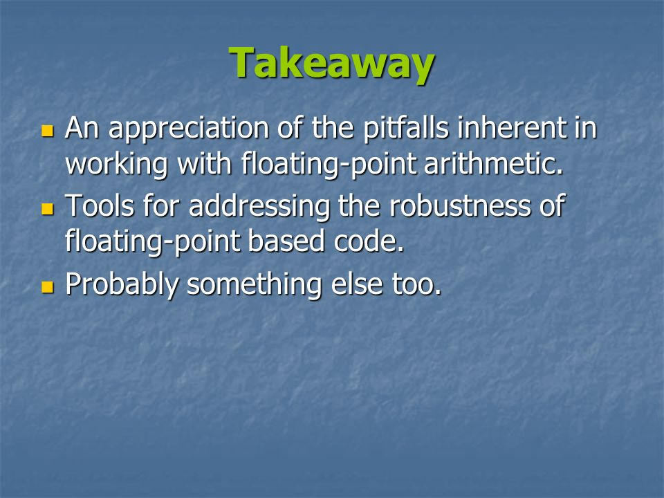 Takeaway An appreciation of the pitfalls inherent in working with floating-point arithmetic.