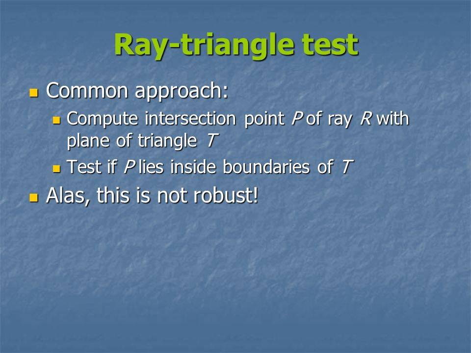 Ray-triangle test Common approach: Alas, this is not robust!
