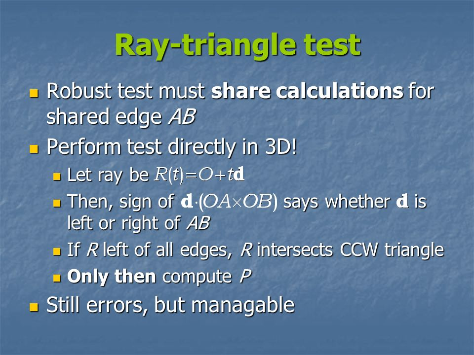Ray-triangle test Robust test must share calculations for shared edge AB. Perform test directly in 3D!