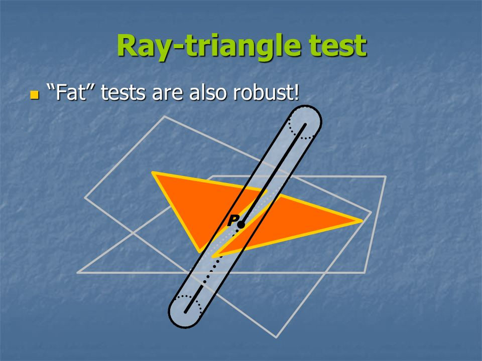 Ray-triangle test Fat tests are also robust! P