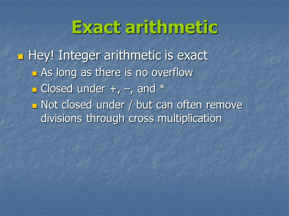 Exact arithmetic Hey! Integer arithmetic is exact