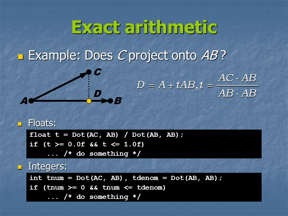 Exact arithmetic Example: Does C project onto AB C D A B Floats: