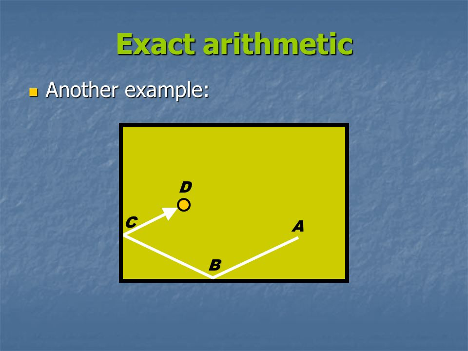 Exact arithmetic Another example: D C A B
