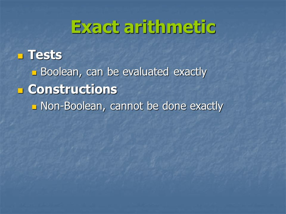 Exact arithmetic Tests Constructions Boolean, can be evaluated exactly