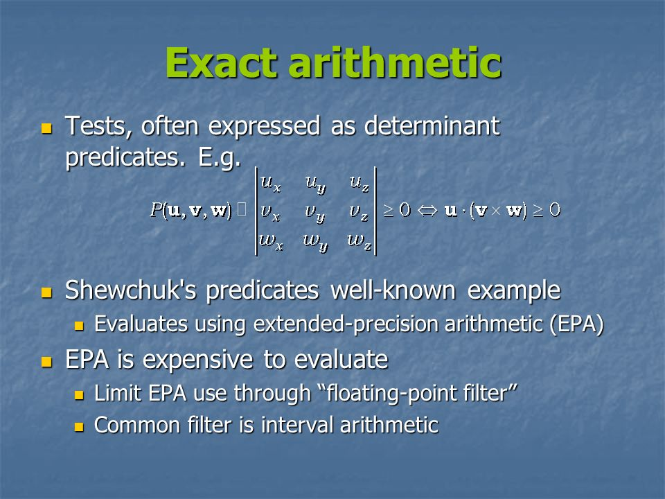 Exact arithmetic Tests, often expressed as determinant predicates. E.g. Shewchuk s predicates well-known example.