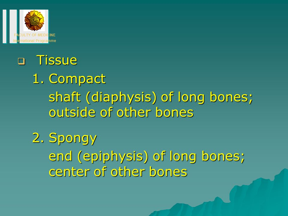 Tissue Compact. shaft (diaphysis) of long bones; outside of other bones.