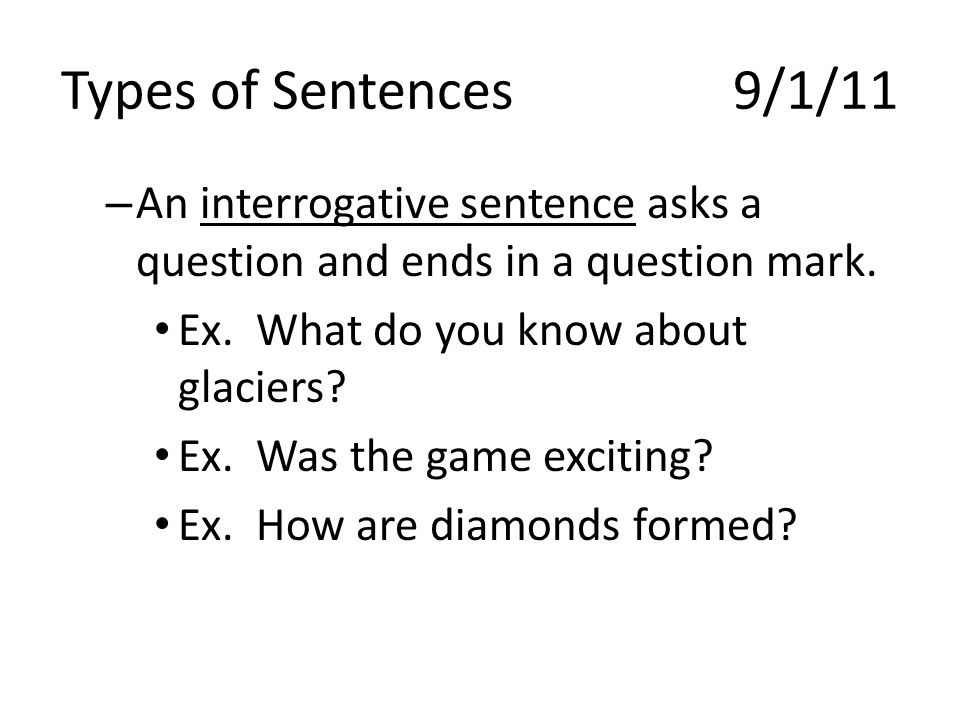 Types of Sentences 9/1/11 An interrogative sentence asks a question and ends in a question mark. Ex. What do you know about glaciers