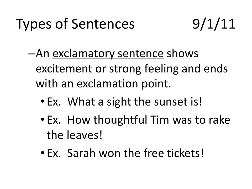 Types of Sentences 9/1/11 An exclamatory sentence shows excitement or strong feeling and ends with an exclamation point.