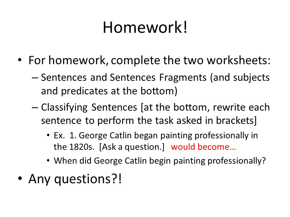 Homework! Any questions ! For homework, complete the two worksheets: