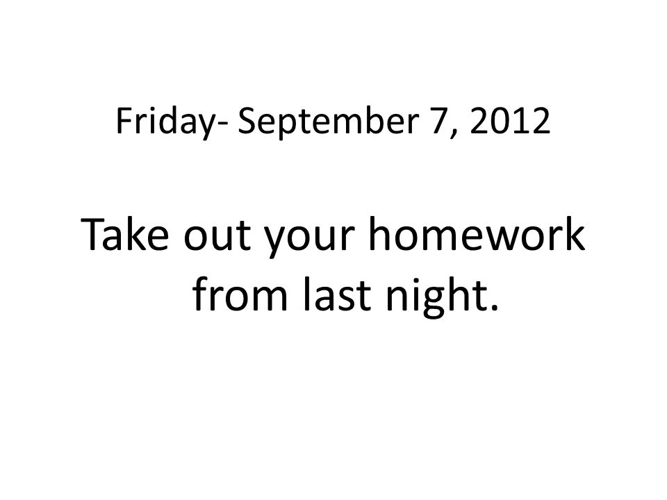 Take out your homework from last night.
