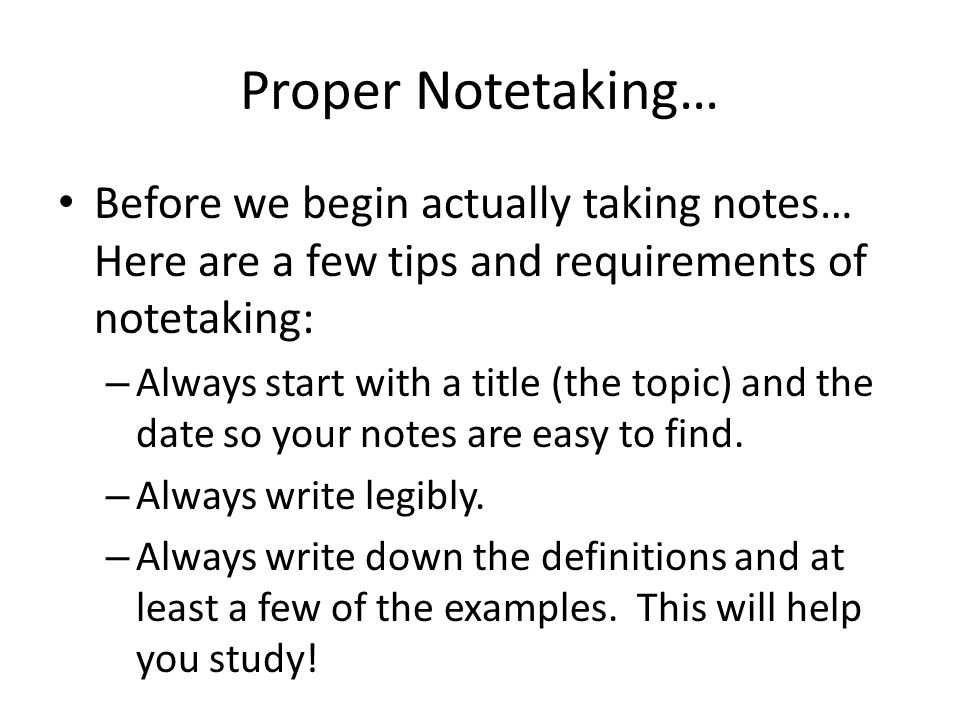 Proper Notetaking… Before we begin actually taking notes… Here are a few tips and requirements of notetaking: