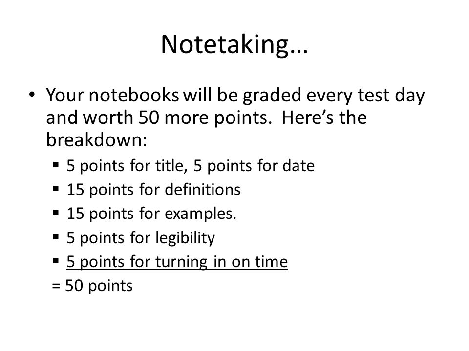 Notetaking… Your notebooks will be graded every test day and worth 50 more points. Here's the breakdown: