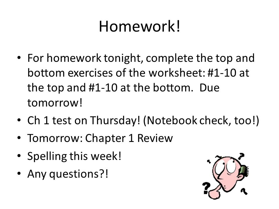 Homework! For homework tonight, complete the top and bottom exercises of the worksheet: #1-10 at the top and #1-10 at the bottom. Due tomorrow!