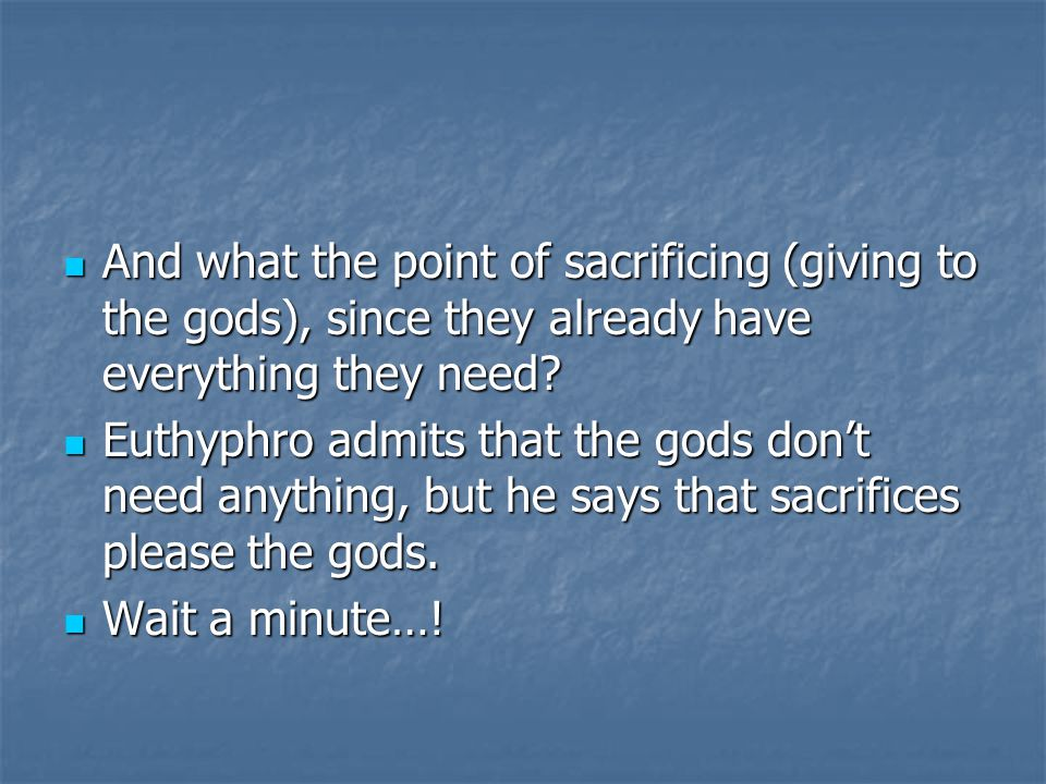And what the point of sacrificing (giving to the gods), since they already have everything they need