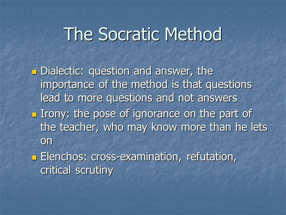 The Socratic Method Dialectic: question and answer, the importance of the method is that questions lead to more questions and not answers.