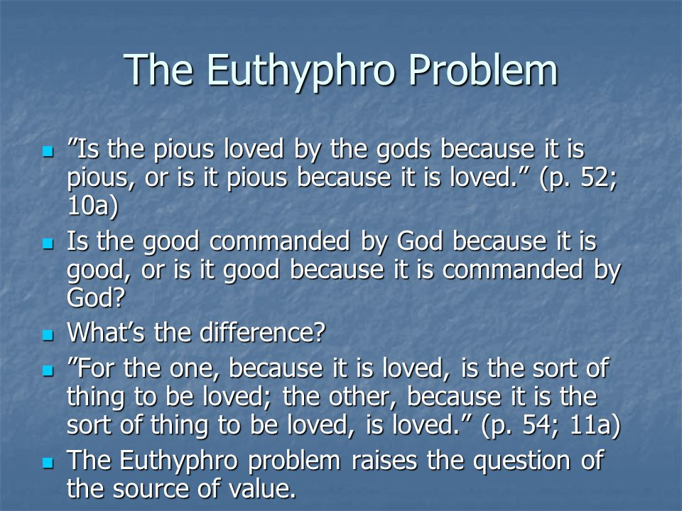 The Euthyphro Problem Is the pious loved by the gods because it is pious, or is it pious because it is loved. (p. 52; 10a)