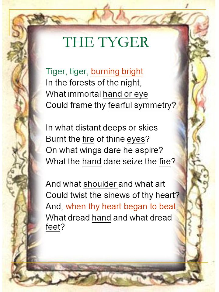 THE TYGER Tiger, tiger, burning bright In the forests of the night,