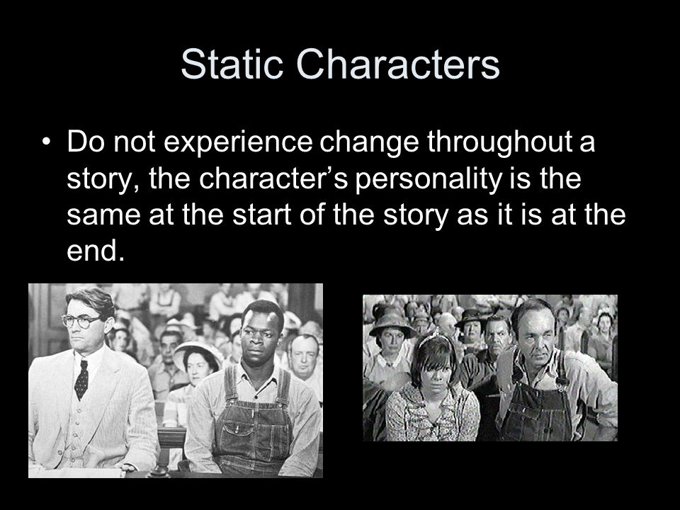 Static Characters Do not experience change throughout a story, the character's personality is the same at the start of the story as it is at the end.