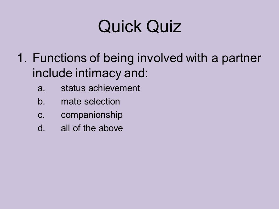 Quick Quiz Functions of being involved with a partner include intimacy and: status achievement. mate selection.