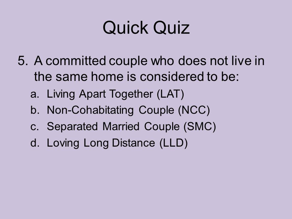 Quick Quiz A committed couple who does not live in the same home is considered to be: Living Apart Together (LAT)