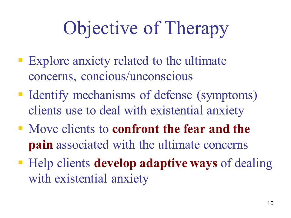 Objective of Therapy Explore anxiety related to the ultimate concerns, concious/unconscious.