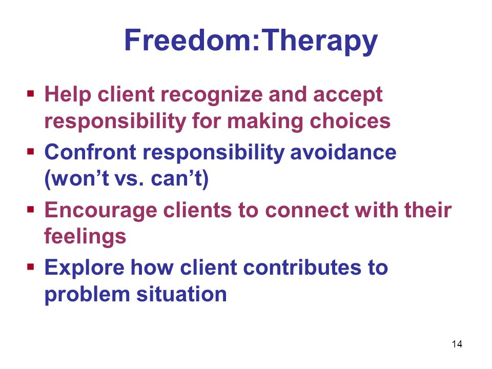 Freedom:Therapy Help client recognize and accept responsibility for making choices. Confront responsibility avoidance (won't vs. can't)