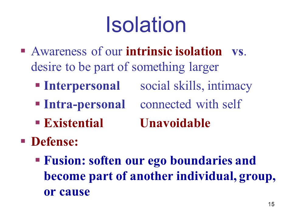 Isolation Awareness of our intrinsic isolation vs. desire to be part of something larger. Interpersonal social skills, intimacy.