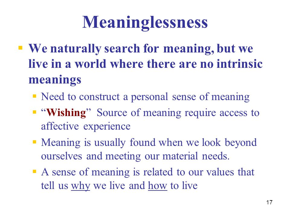 Meaninglessness We naturally search for meaning, but we live in a world where there are no intrinsic meanings.