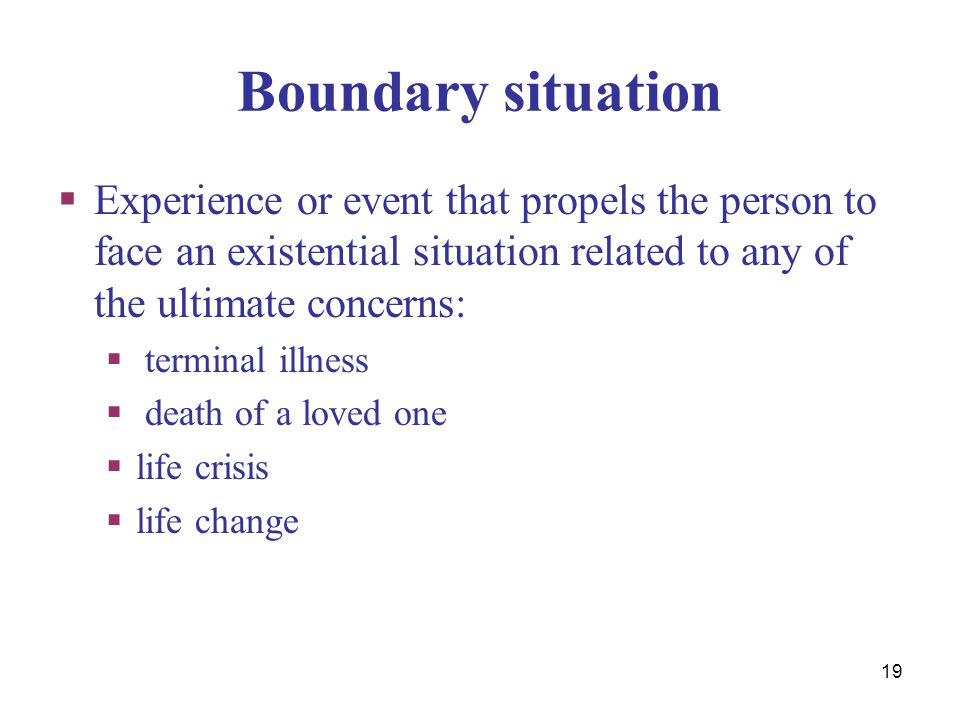 Boundary situation Experience or event that propels the person to face an existential situation related to any of the ultimate concerns: